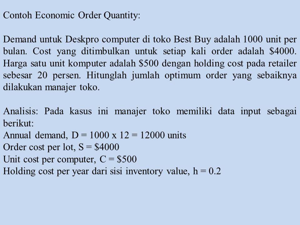 Contoh Economic Order Quantity: Demand untuk Deskpro computer di toko Best Buy adalah 1000 unit per bulan. Cost yang ditimbulkan untuk setiap kali ord