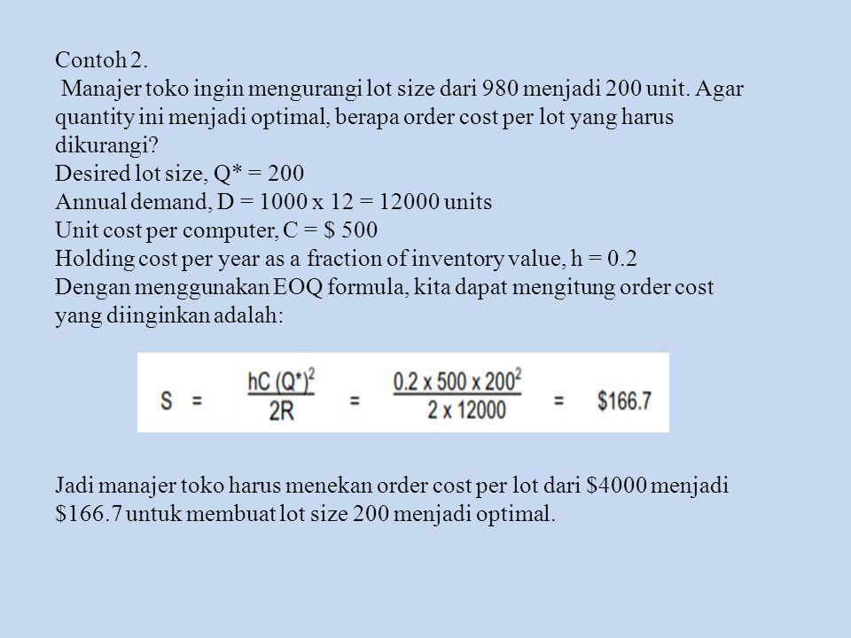 Contoh 2. Manajer toko ingin mengurangi lot size dari 980 menjadi 200 unit. Agar quantity ini menjadi optimal, berapa order cost per lot yang harus di