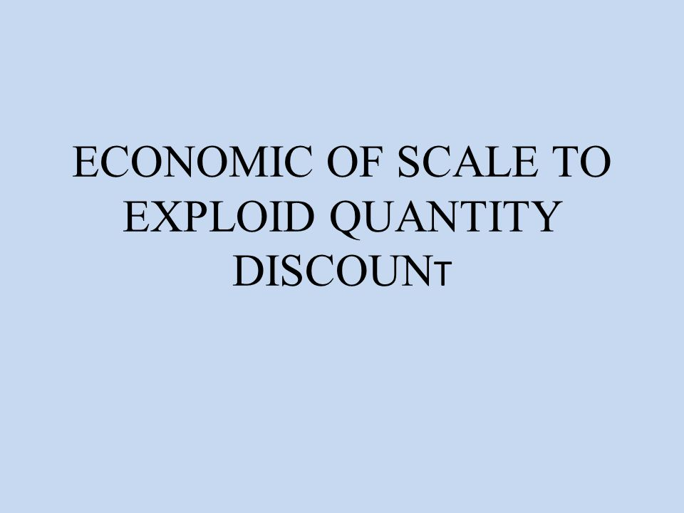 ECONOMIC OF SCALE TO EXPLOID QUANTITY DISCOUN T