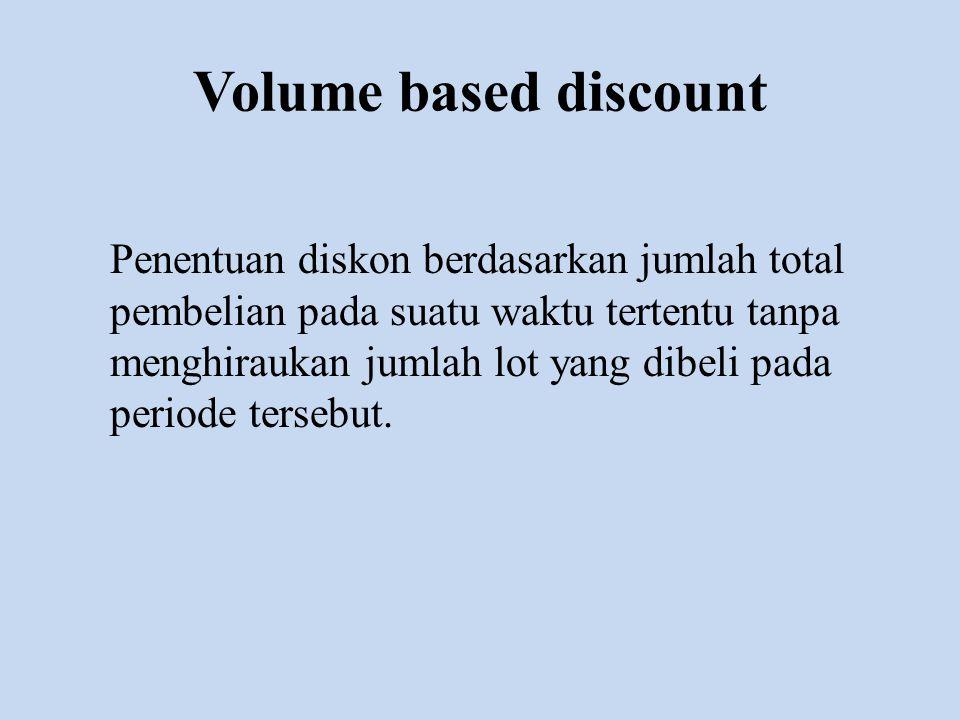 Volume based discount Penentuan diskon berdasarkan jumlah total pembelian pada suatu waktu tertentu tanpa menghiraukan jumlah lot yang dibeli pada per