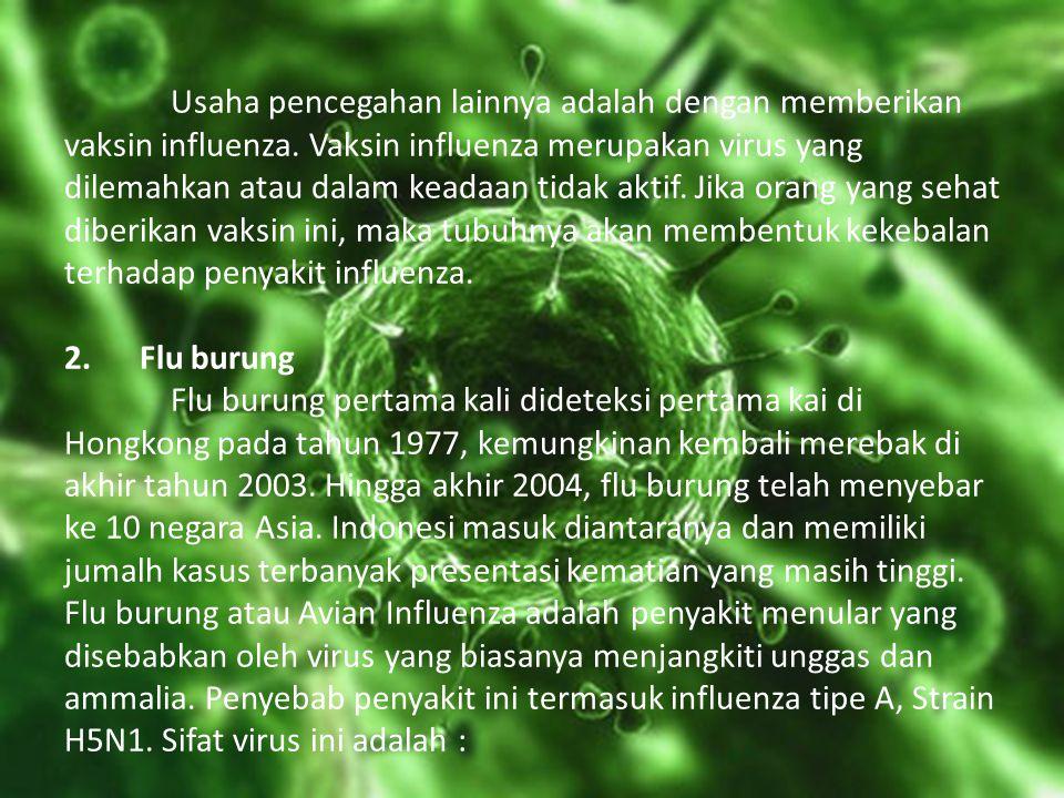 Usaha pencegahan lainnya adalah dengan memberikan vaksin influenza. Vaksin influenza merupakan virus yang dilemahkan atau dalam keadaan tidak aktif. J