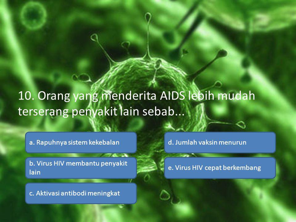 10. Orang yang menderita AIDS lebih mudah terserang penyakit lain sebab... a. Rapuhnya sistem kekebalan b. Virus HIV membantu penyakit lain c. Aktivas