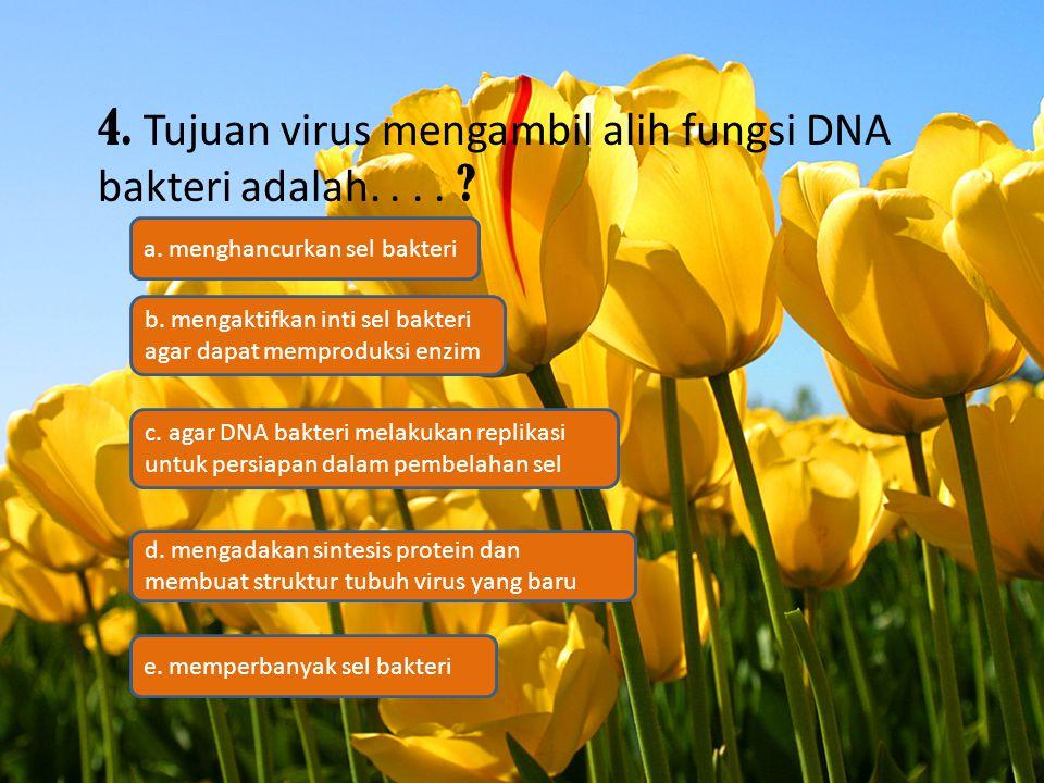 4. Tujuan virus mengambil alih fungsi DNA bakteri adalah.... ? c. agar DNA bakteri melakukan replikasi untuk persiapan dalam pembelahan sel b. mengakt