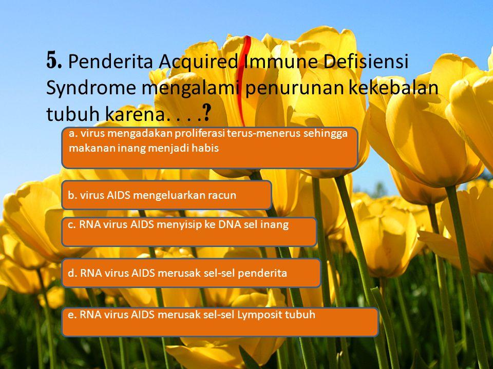 5. Penderita Acquired Immune Defisiensi Syndrome mengalami penurunan kekebalan tubuh karena.... ? c. RNA virus AIDS menyisip ke DNA sel inang b. virus