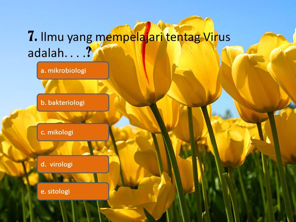 7. llmu yang mempelajari tentag Virus adalah.... ? c. mikologi b. bakteriologi a. mikrobiologi d. virologi e. sitologi