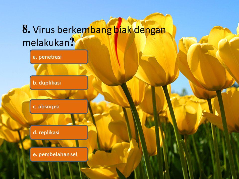 8. Virus berkembang biak dengan melakukan ? c. absorpsi b. duplikasi a. penetrasi d. replikasi e. pembelahan sel