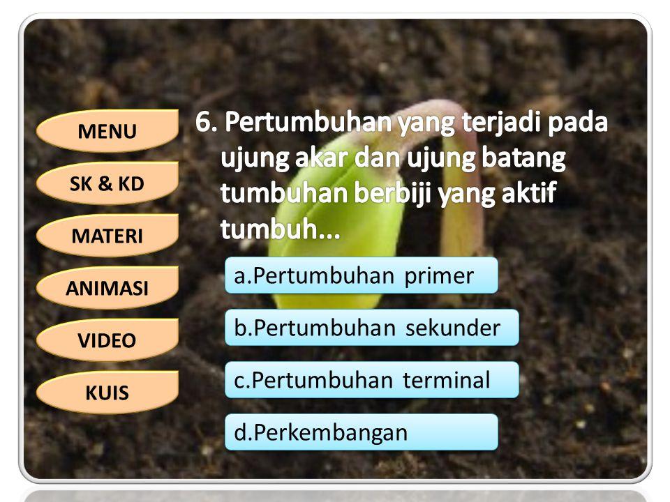 MENU SK & KD MATERI ANIMASI VIDEO KUIS a.Pertumbuhan primer b.Pertumbuhan sekunder c.Pertumbuhan terminal d.Perkembangan