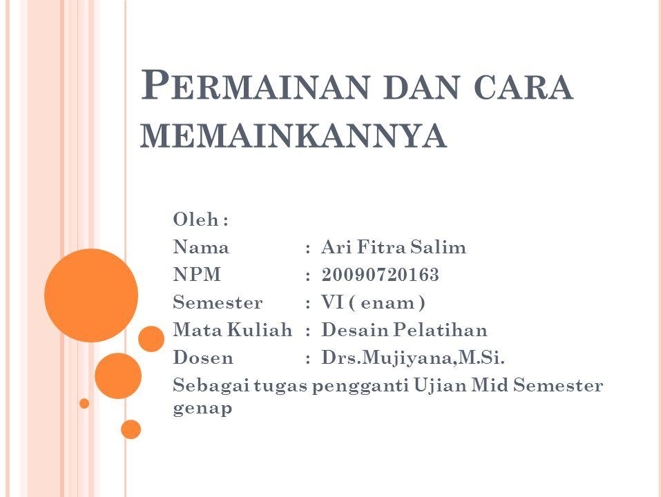 P ERMAINAN DAN CARA MEMAINKANNYA Oleh : Nama : Ari Fitra Salim NPM: 20090720163 Semester : VI ( enam ) Mata Kuliah : Desain Pelatihan Dosen : Drs.Mujiyana,M.Si.