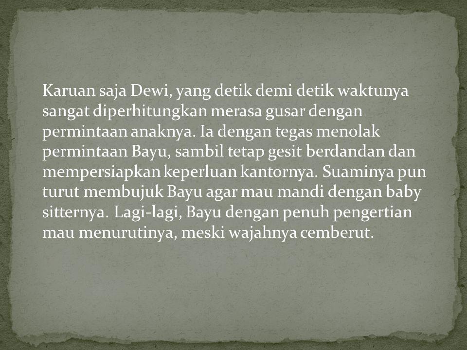 Karuan saja Dewi, yang detik demi detik waktunya sangat diperhitungkan merasa gusar dengan permintaan anaknya.