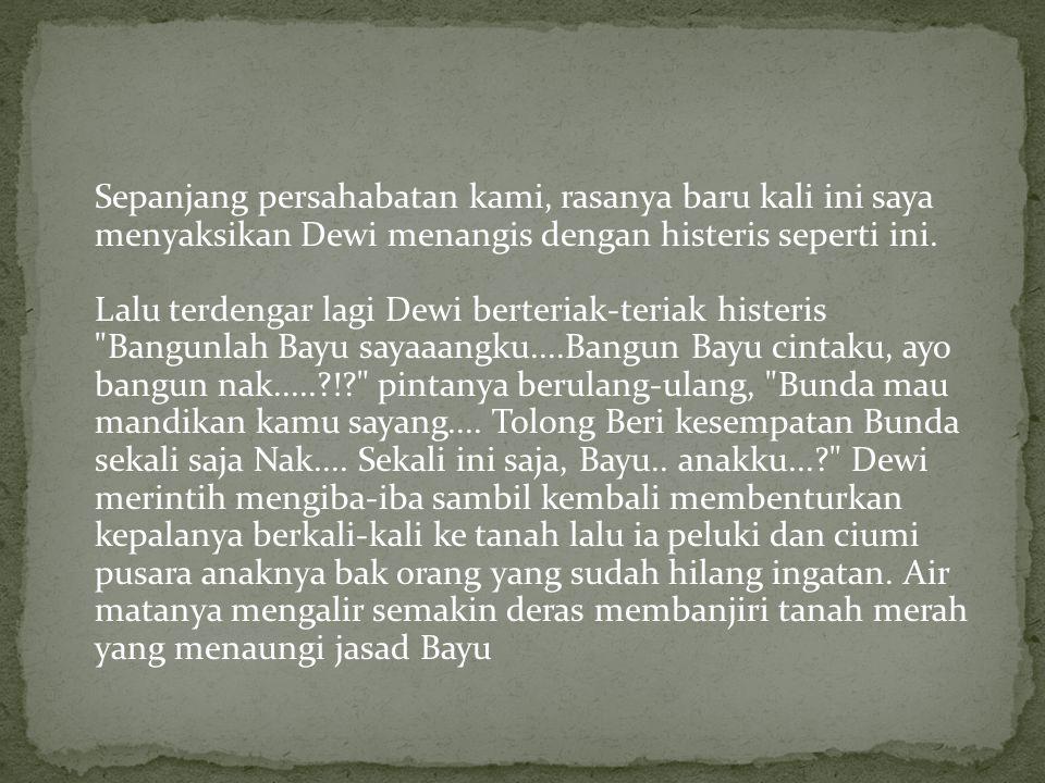 Sepanjang persahabatan kami, rasanya baru kali ini saya menyaksikan Dewi menangis dengan histeris seperti ini.