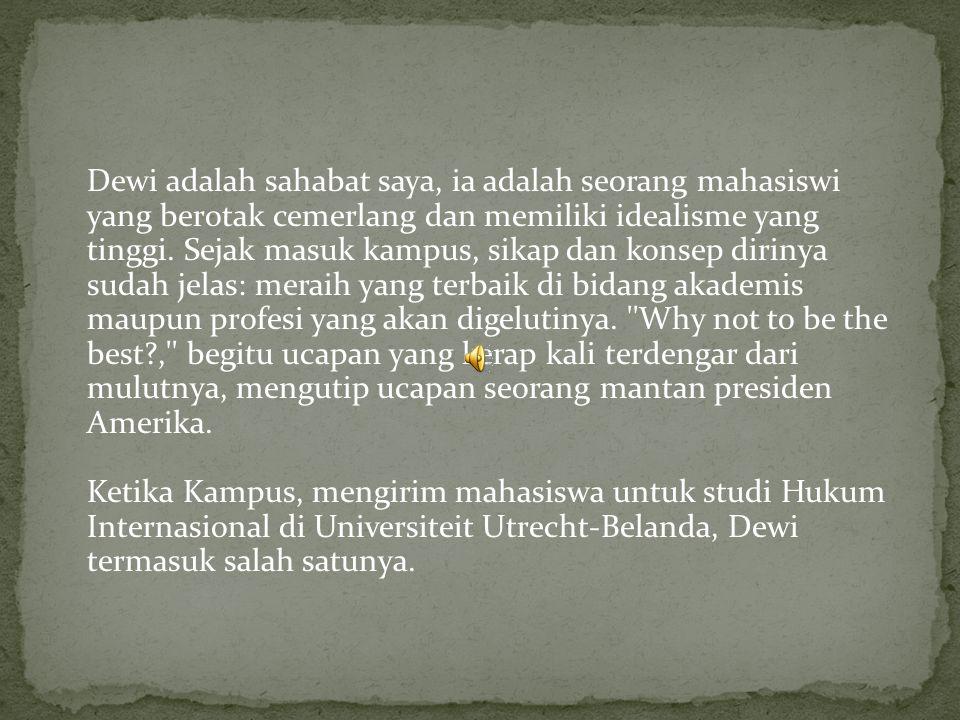 Dewi adalah sahabat saya, ia adalah seorang mahasiswi yang berotak cemerlang dan memiliki idealisme yang tinggi.