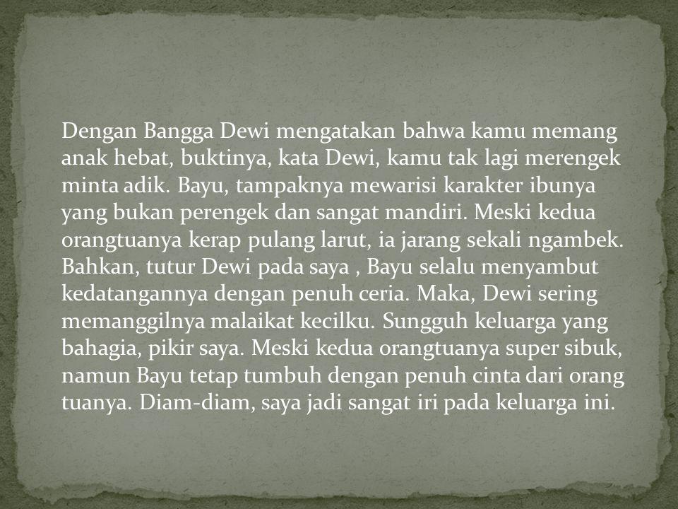 Dengan Bangga Dewi mengatakan bahwa kamu memang anak hebat, buktinya, kata Dewi, kamu tak lagi merengek minta adik.