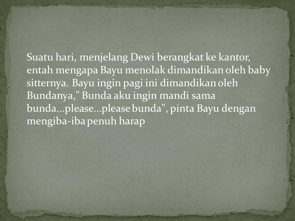Suatu hari, menjelang Dewi berangkat ke kantor, entah mengapa Bayu menolak dimandikan oleh baby sitternya.
