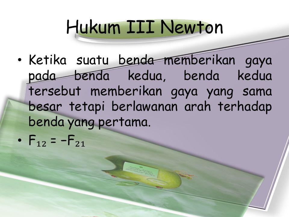 Hukum III Newton •Ketika suatu benda memberikan gaya pada benda kedua, benda kedua tersebut memberikan gaya yang sama besar tetapi berlawanan arah ter