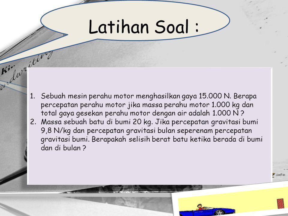 Latihan Soal : 1.Sebuah mesin perahu motor menghasilkan gaya 15.000 N. Berapa percepatan perahu motor jika massa perahu motor 1.000 kg dan total gaya