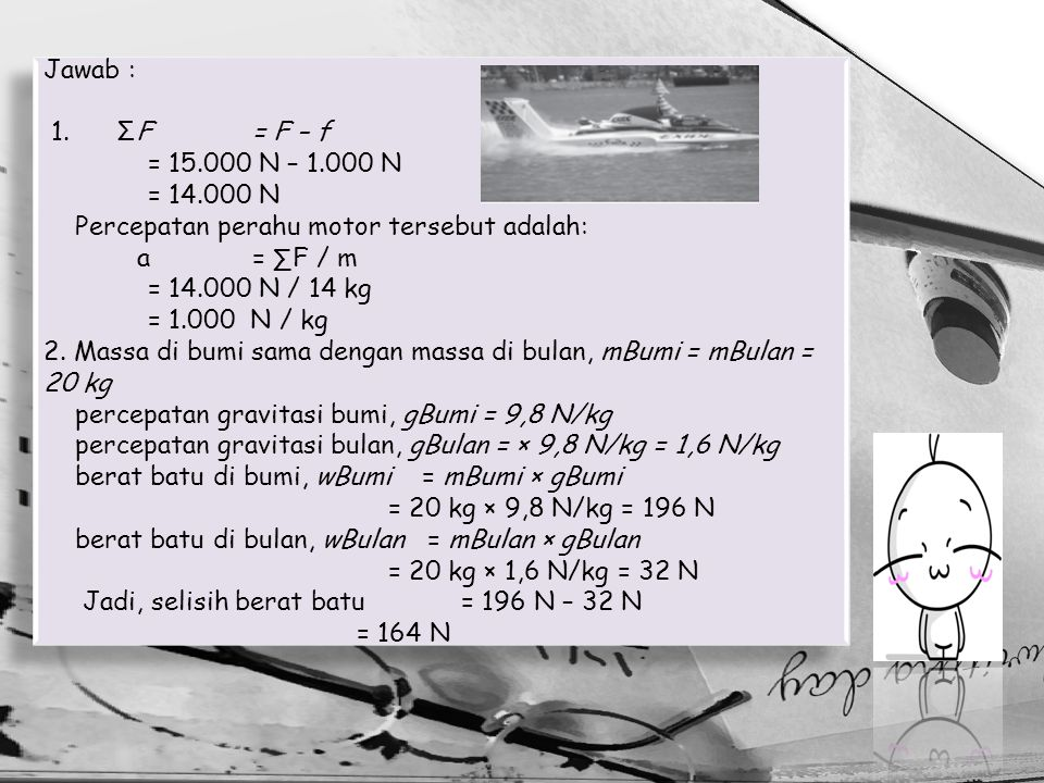 Jawab : 1. ΣF = F – f = 15.000 N – 1.000 N = 14.000 N Percepatan perahu motor tersebut adalah: a= ∑F / m = 14.000 N / 14 kg = 1.000 N / kg 2. Massa di