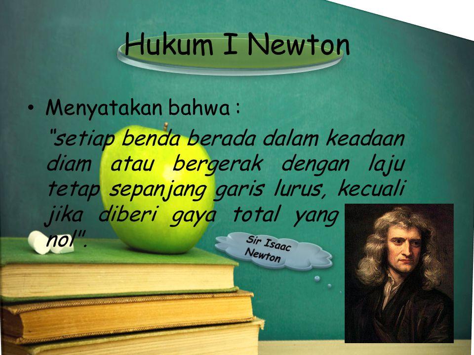 """Hukum I Newton •Menyatakan bahwa : """"setiap benda berada dalam keadaan diam atau bergerak dengan laju tetap sepanjang garis lurus, kecuali jika diberi"""