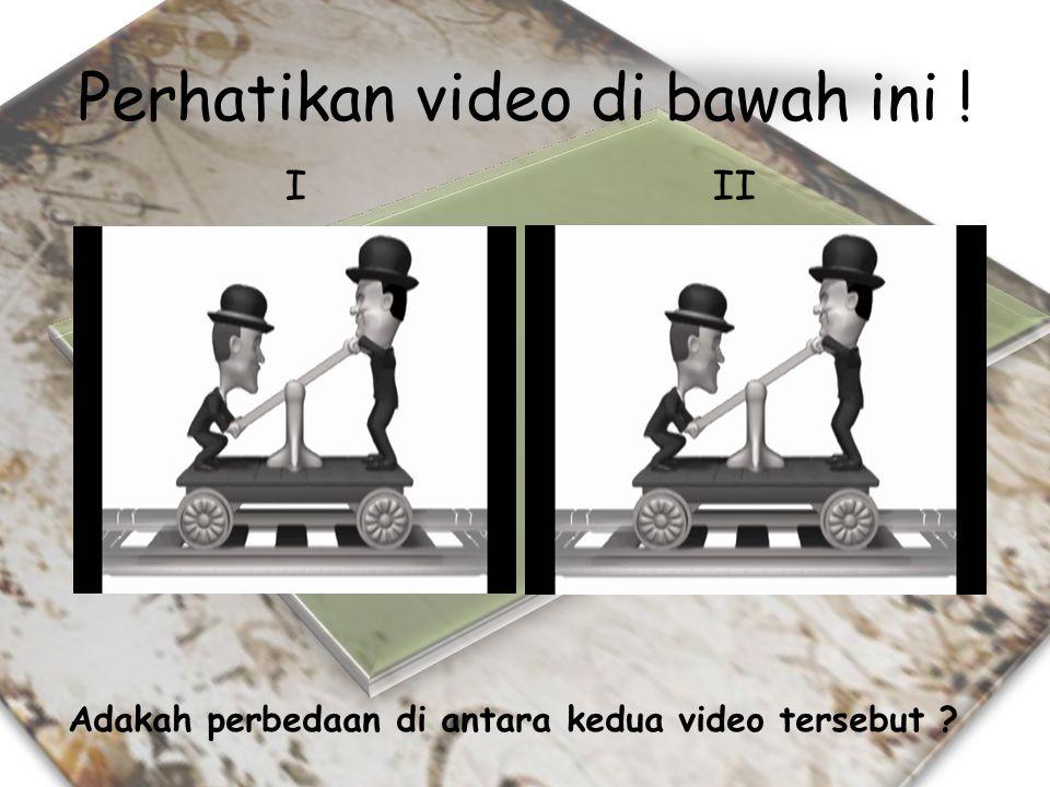 Perhatikan video di bawah ini ! Adakah perbedaan di antara kedua video tersebut ? III
