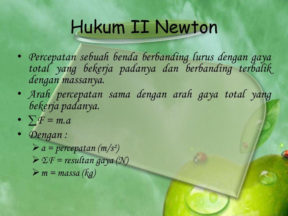 Hukum II Newton • Percepatan sebuah benda berbanding lurus dengan gaya total yang bekerja padanya dan berbanding terbalik dengan massanya. • Arah perc