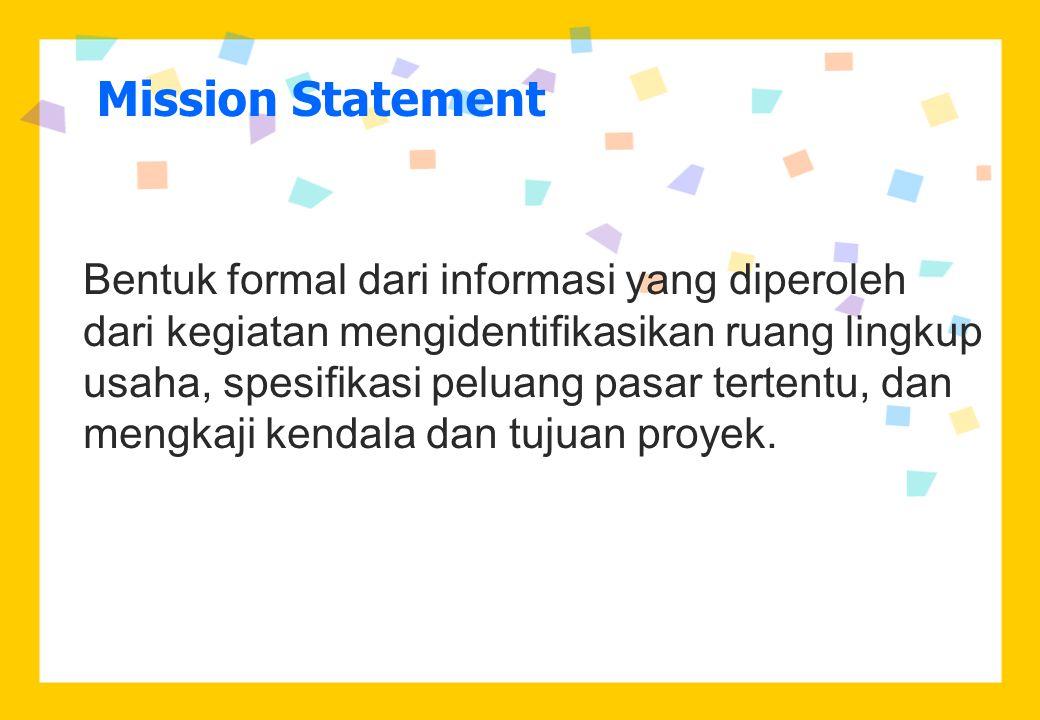 Mission Statement Bentuk formal dari informasi yang diperoleh dari kegiatan mengidentifikasikan ruang lingkup usaha, spesifikasi peluang pasar tertentu, dan mengkaji kendala dan tujuan proyek.