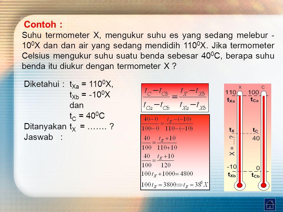 Contoh : Suhu termometer X, mengukur suhu es yang sedang melebur - 10 0 X dan dan air yang sedang mendidih 110 0 X. Jika termometer Celsius mengukur s