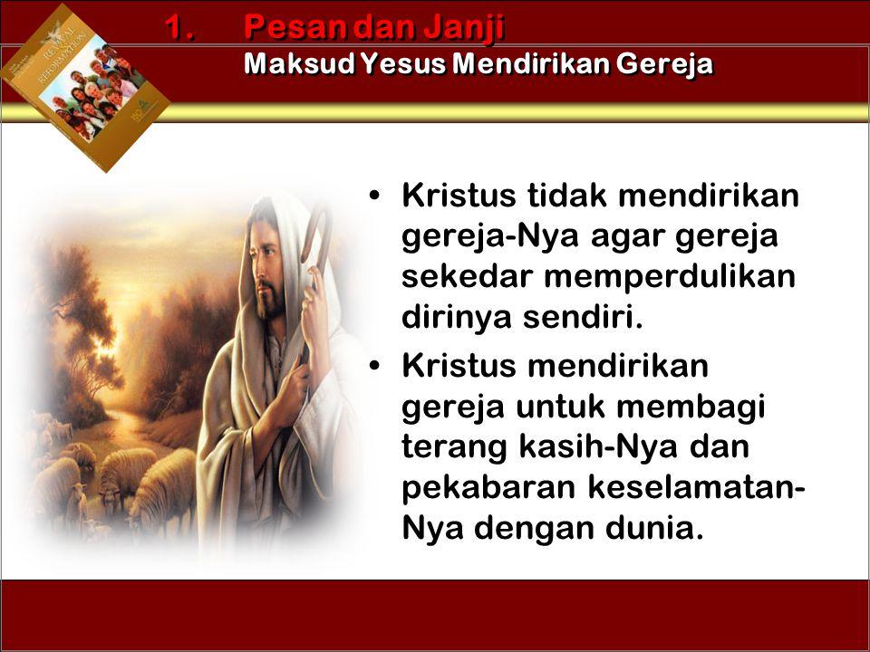 •Kristus tidak mendirikan gereja-Nya agar gereja sekedar memperdulikan dirinya sendiri. •Kristus mendirikan gereja untuk membagi terang kasih-Nya dan