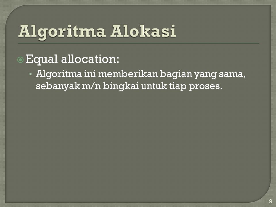  Equal allocation: • Algoritma ini memberikan bagian yang sama, sebanyak m/n bingkai untuk tiap proses. 9