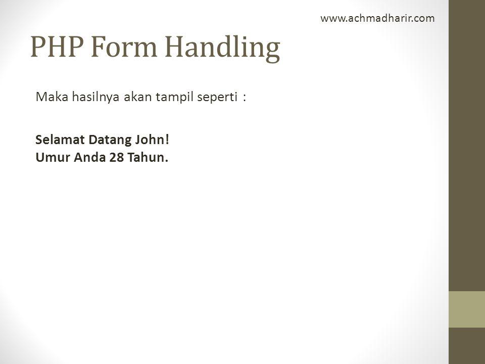 PHP Form Handling Maka hasilnya akan tampil seperti : Selamat Datang John! Umur Anda 28 Tahun. www.achmadharir.com
