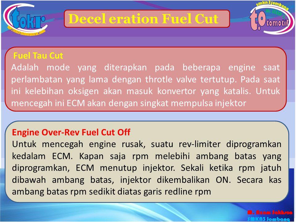 46 Decel eration Fuel Cut Fuel Tau Cut Adalah mode yang diterapkan pada beberapa engine saat perlambatan yang lama dengan throtle valve tertutup. Pada