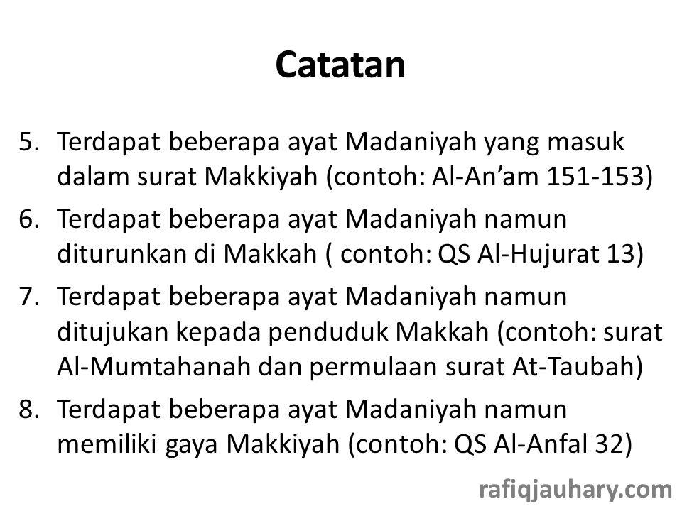 Catatan 5.Terdapat beberapa ayat Madaniyah yang masuk dalam surat Makkiyah (contoh: Al-An'am 151-153) 6.Terdapat beberapa ayat Madaniyah namun diturunkan di Makkah ( contoh: QS Al-Hujurat 13) 7.Terdapat beberapa ayat Madaniyah namun ditujukan kepada penduduk Makkah (contoh: surat Al-Mumtahanah dan permulaan surat At-Taubah) 8.Terdapat beberapa ayat Madaniyah namun memiliki gaya Makkiyah (contoh: QS Al-Anfal 32) rafiqjauhary.com