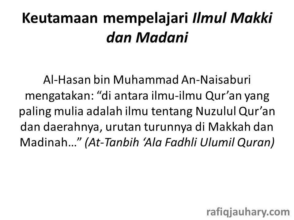 Keutamaan mempelajari Ilmul Makki dan Madani Al-Hasan bin Muhammad An-Naisaburi mengatakan: di antara ilmu-ilmu Qur'an yang paling mulia adalah ilmu tentang Nuzulul Qur'an dan daerahnya, urutan turunnya di Makkah dan Madinah… (At-Tanbih 'Ala Fadhli Ulumil Quran) rafiqjauhary.com