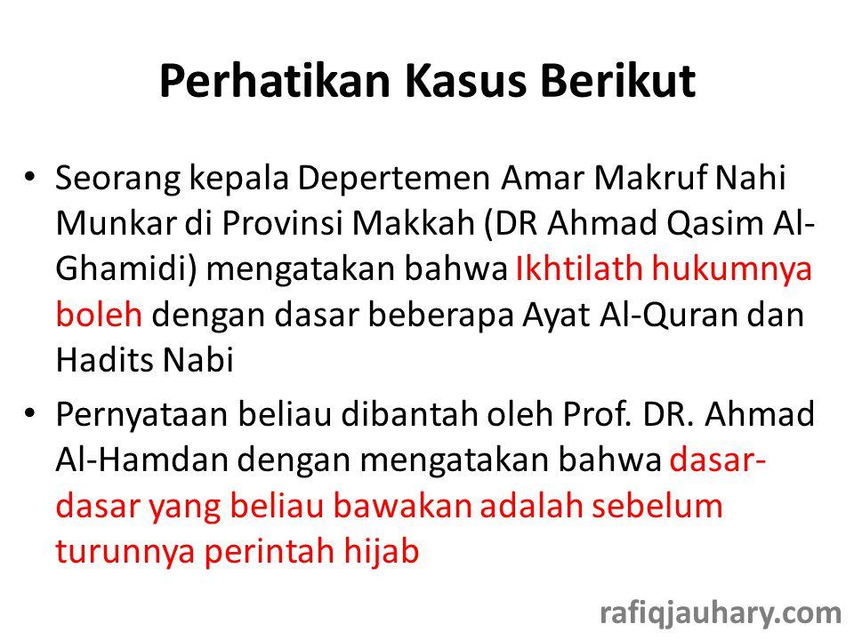Perhatikan Kasus Berikut • Seorang kepala Depertemen Amar Makruf Nahi Munkar di Provinsi Makkah (DR Ahmad Qasim Al- Ghamidi) mengatakan bahwa Ikhtilat