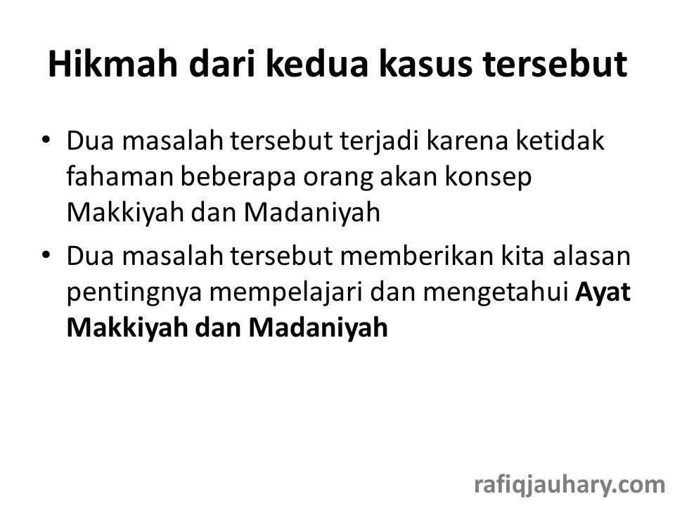 Hikmah dari kedua kasus tersebut • Dua masalah tersebut terjadi karena ketidak fahaman beberapa orang akan konsep Makkiyah dan Madaniyah • Dua masalah