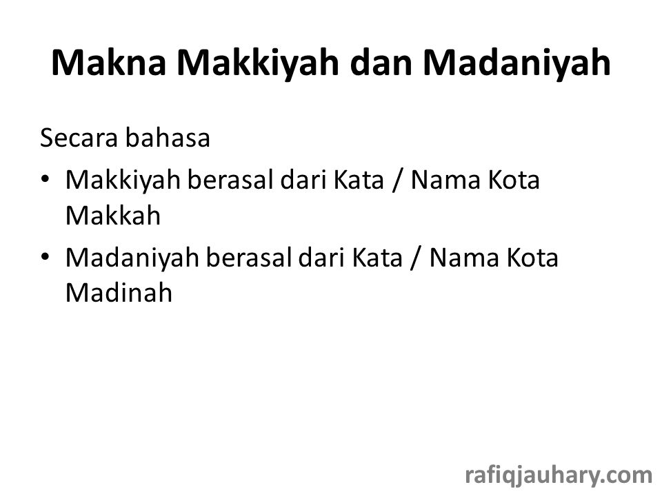 Makna Makkiyah dan Madaniyah Secara bahasa • Makkiyah berasal dari Kata / Nama Kota Makkah • Madaniyah berasal dari Kata / Nama Kota Madinah rafiqjauhary.com