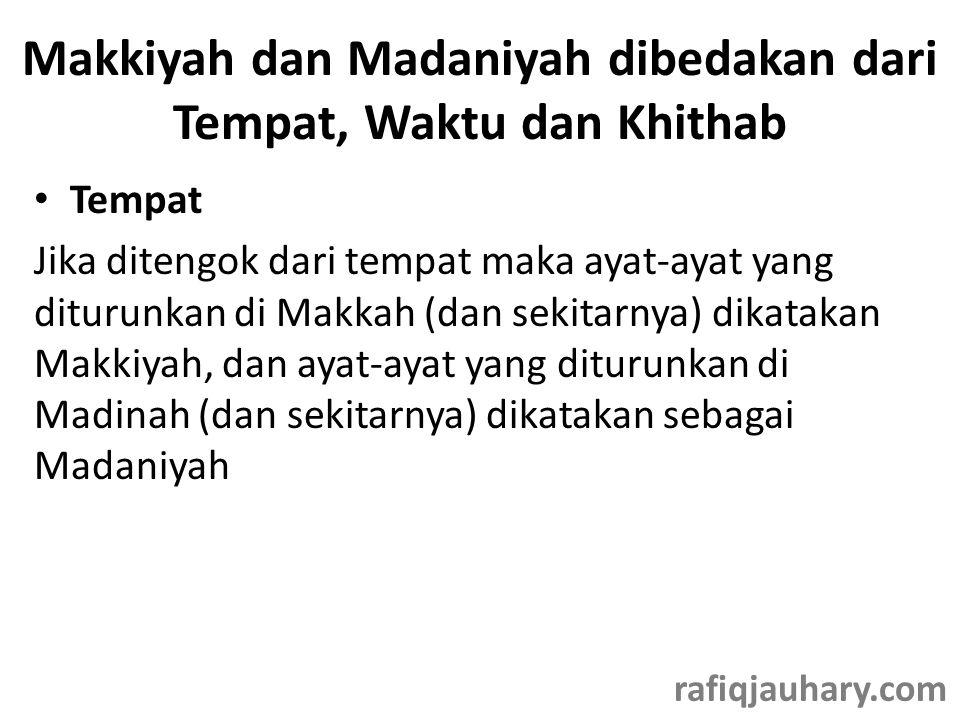 Makkiyah dan Madaniyah dibedakan dari Tempat, Waktu dan Khithab • Tempat Jika ditengok dari tempat maka ayat-ayat yang diturunkan di Makkah (dan sekitarnya) dikatakan Makkiyah, dan ayat-ayat yang diturunkan di Madinah (dan sekitarnya) dikatakan sebagai Madaniyah rafiqjauhary.com