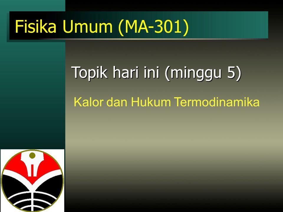 Fisika Umum (MA-301) Topik hari ini (minggu 5) Kalor dan Hukum Termodinamika
