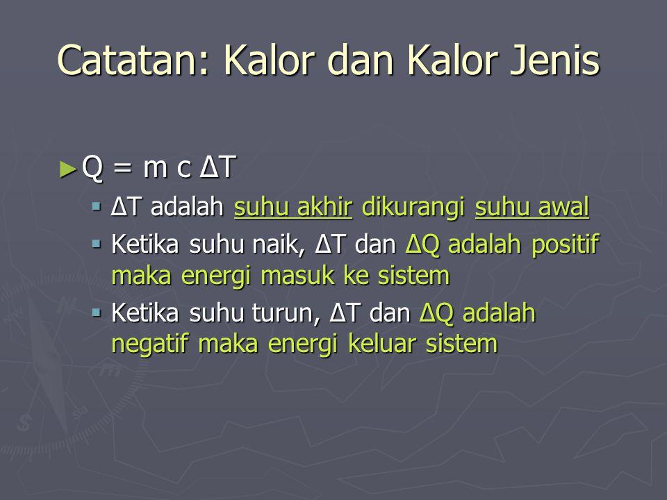 Catatan: Kalor dan Kalor Jenis ► Q = m c ΔT  ΔT adalah suhu akhir dikurangi suhu awal  Ketika suhu naik, ΔT dan ΔQ adalah positif maka energi masuk
