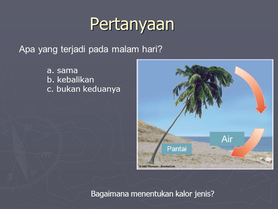 Pertanyaan Apa yang terjadi pada malam hari? a. sama b. kebalikan c. bukan keduanya Bagaimana menentukan kalor jenis? Air Pantai