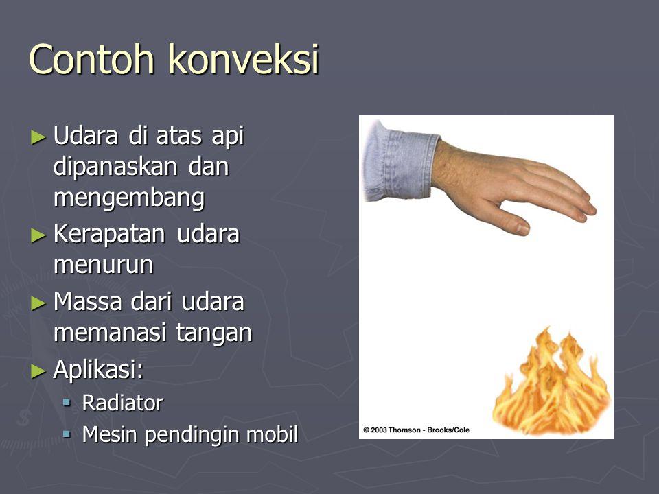 Contoh konveksi ► Udara di atas api dipanaskan dan mengembang ► Kerapatan udara menurun ► Massa dari udara memanasi tangan ► Aplikasi:  Radiator  Me
