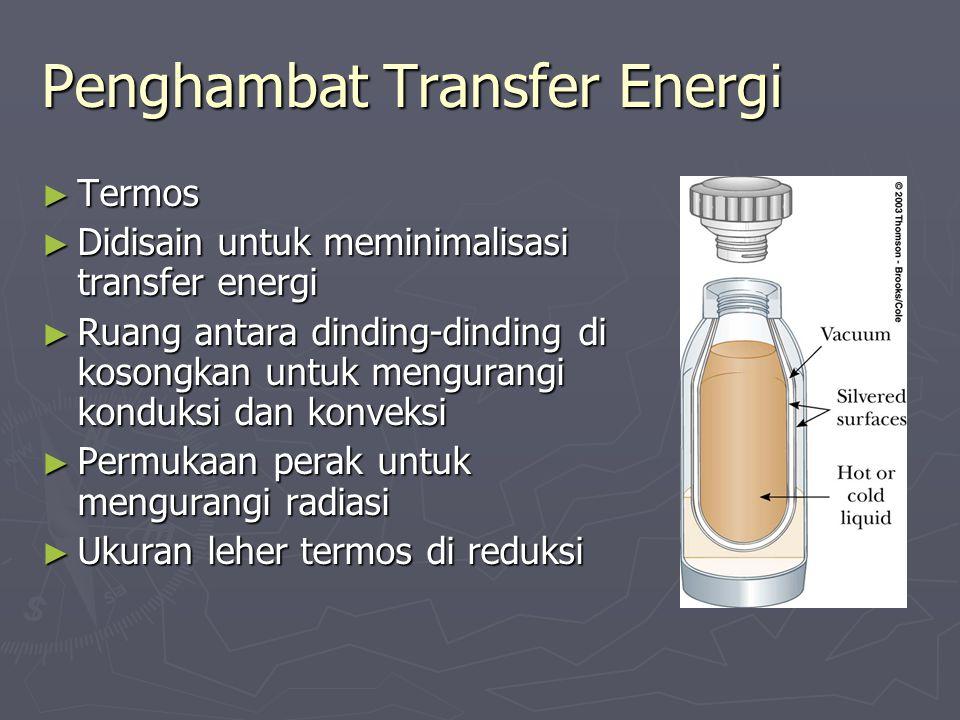 Penghambat Transfer Energi ► Termos ► Didisain untuk meminimalisasi transfer energi ► Ruang antara dinding-dinding di kosongkan untuk mengurangi kondu