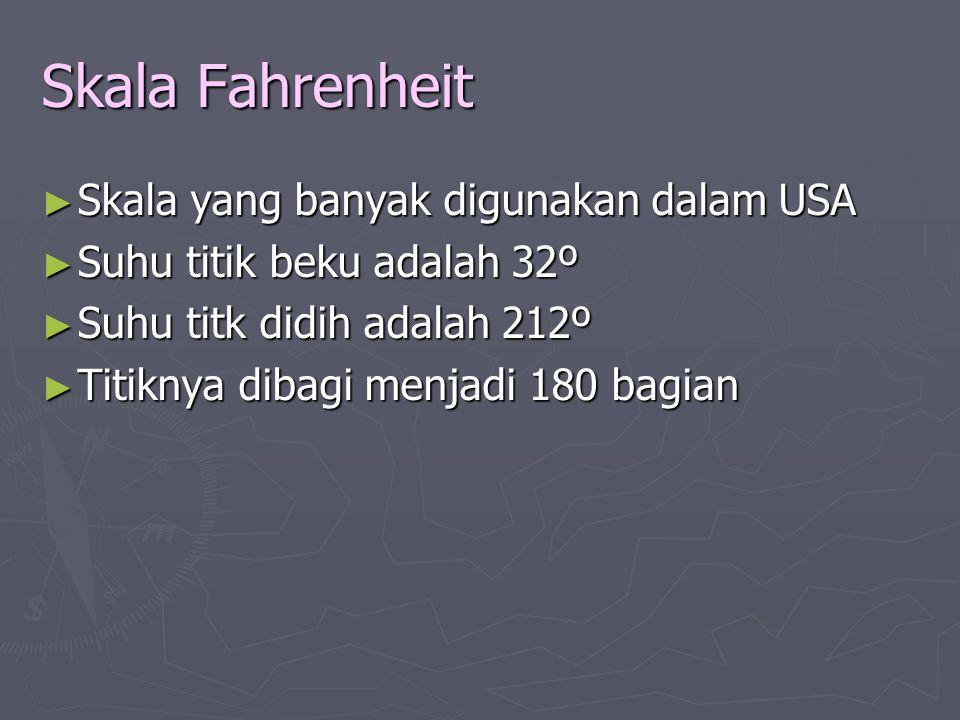 Skala Fahrenheit ► Skala yang banyak digunakan dalam USA ► Suhu titik beku adalah 32º ► Suhu titk didih adalah 212º ► Titiknya dibagi menjadi 180 bagi