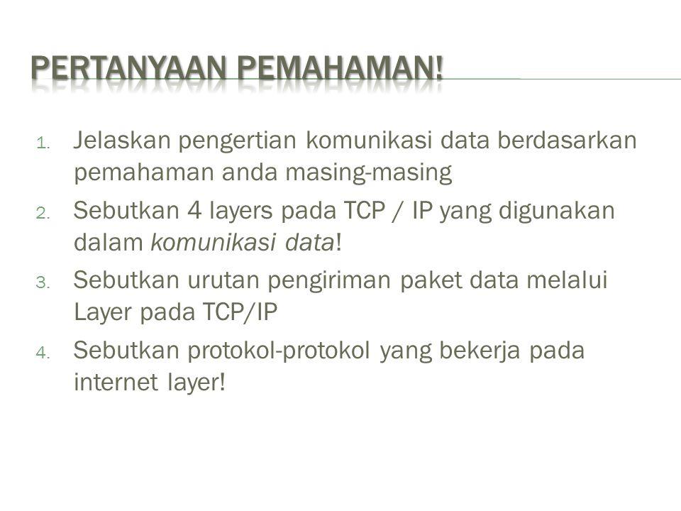 1. Jelaskan pengertian komunikasi data berdasarkan pemahaman anda masing-masing 2. Sebutkan 4 layers pada TCP / IP yang digunakan dalam komunikasi dat