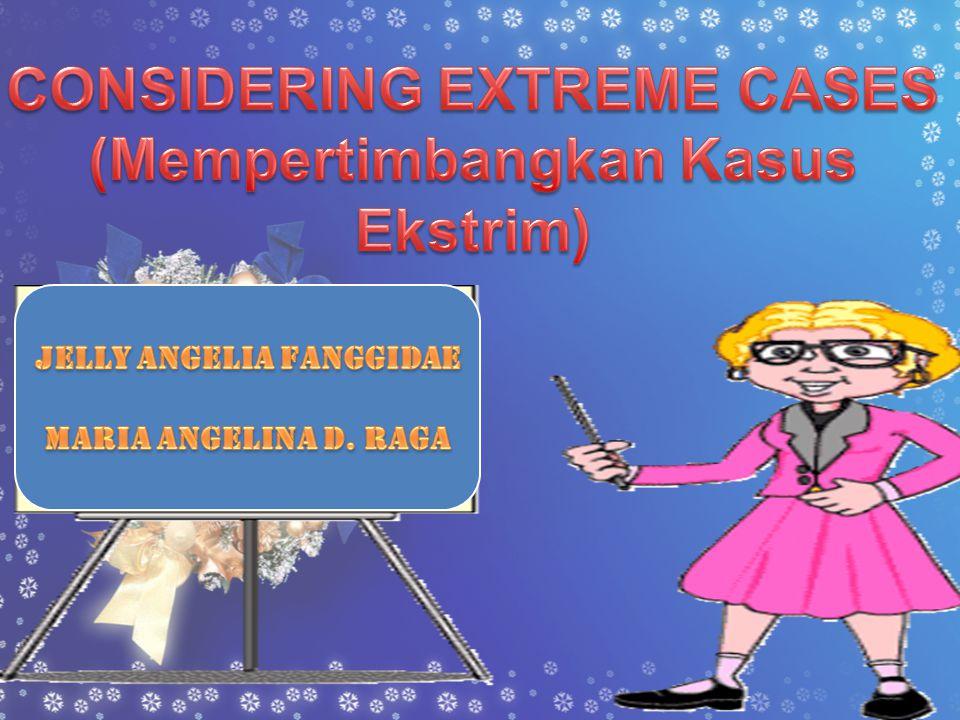 •Considering Extreme Cases atau penyelesaian suatu masalah dengan mempertimbangkan kasus ekstrim •Kasus extreme yang di maksud adalah bagaimana kita membandingkan 2 hal untuk menyelesaikan suatu masalah dengan mudah atau rumit juga positif atau negatif.