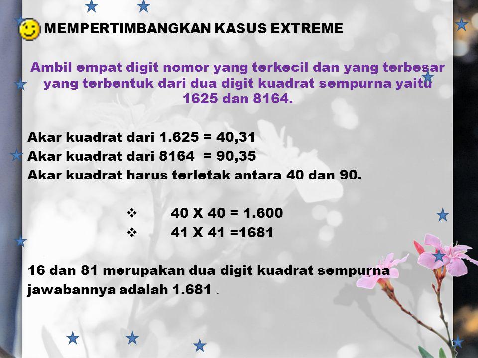  MEMPERTIMBANGKAN KASUS EXTREME Ambil empat digit nomor yang terkecil dan yang terbesar yang terbentuk dari dua digit kuadrat sempurna yaitu 1625 dan