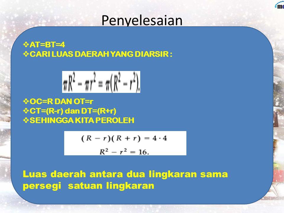 Penyelesaian  AT=BT=4  CARI LUAS DAERAH YANG DIARSIR :  OC=R DAN OT=r  CT=(R-r) dan DT=(R+r)  SEHINGGA KITA PEROLEH Luas daerah antara dua lingkaran sama persegi satuan lingkaran