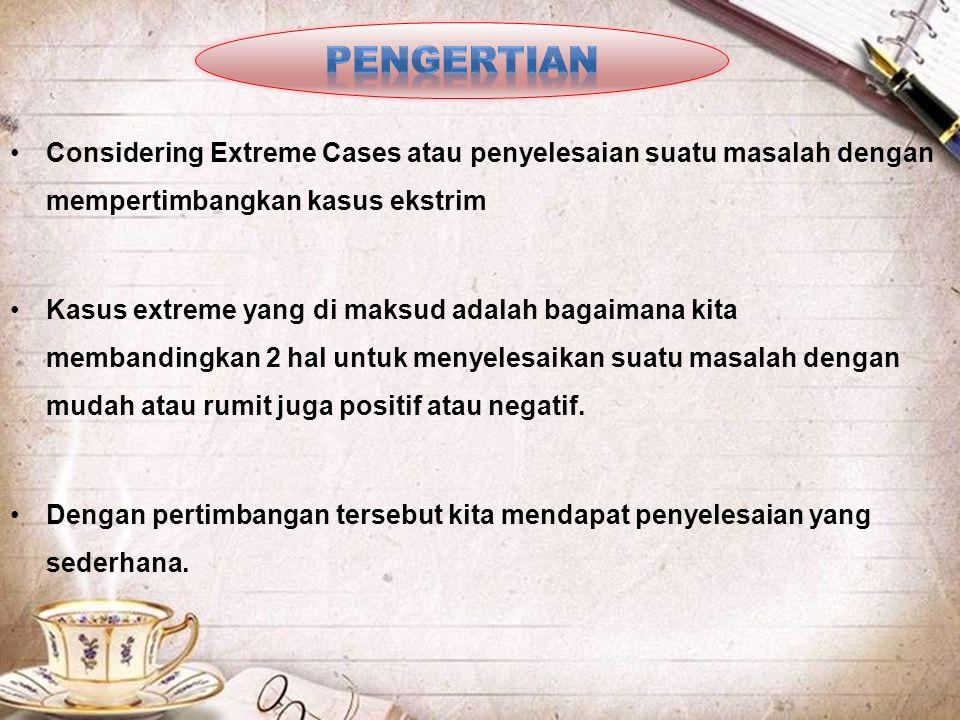•Considering Extreme Cases atau penyelesaian suatu masalah dengan mempertimbangkan kasus ekstrim •Kasus extreme yang di maksud adalah bagaimana kita m