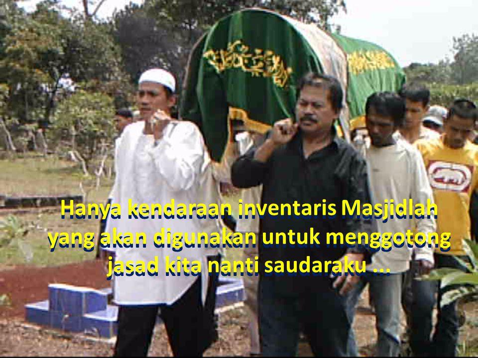 Hanya kendaraan inventaris Masjidlah yang akan digunakan untuk menggotong jasad kita nanti saudaraku...