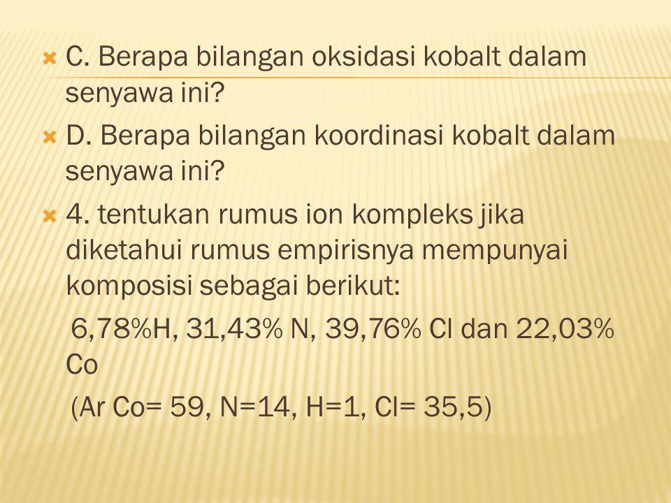  C. Berapa bilangan oksidasi kobalt dalam senyawa ini?  D. Berapa bilangan koordinasi kobalt dalam senyawa ini?  4. tentukan rumus ion kompleks jik