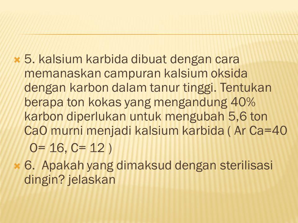  5. kalsium karbida dibuat dengan cara memanaskan campuran kalsium oksida dengan karbon dalam tanur tinggi. Tentukan berapa ton kokas yang mengandung