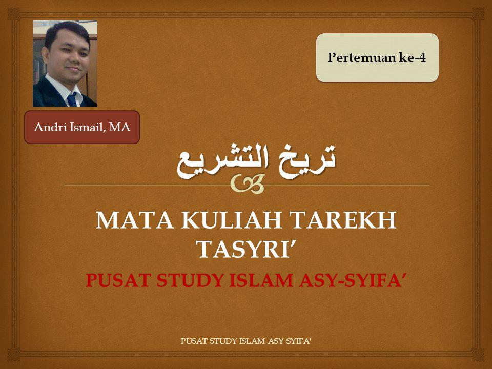PUSAT STUDY ISLAM ASY-SYIFA' MATA KULIAH TAREKH TASYRI' PUSAT STUDY ISLAM ASY-SYIFA' Pertemuan ke-4 Andri Ismail, MA
